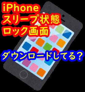 iPhoneはスリープ状態やロック画面でもダウンロードしてる?